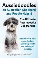 Aussiedoodles. the Ultimate Aussiedoodle Dog Manual. Aussiedoodle Care, Costs, Feeding, Grooming, Health and Training All Included. (Paperback)