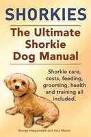 Shorkies. the Ultimate Shorkie Dog Manual. Shorkie Care, Costs, Feeding, Grooming, Health and Training All Included. (Paperback)