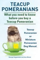 Teacup Pomeranians. Miniature Pomeranian or Teacup Pomeranian Dog Manual. What You Need to Know Before You Buy a Teacup Pomeranian. (Paperback)