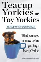 Teacup Yorkies or Toy Yorkies. Ultimate Teacup Yorkie Dog Manual. What You Need to Know Before You Buy a Teacup Yorkie or Toy Yorkie. (Paperback)