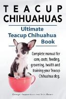 Teacup Chihuahuas. Teacup Chihuahua Complete Manual for Care, Costs, Feeding, Grooming, Health and Training. Ultimate Teacup Chihuahua Book. (Paperback)