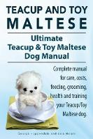 Teacup Maltese and Toy Maltese Dogs. Ultimate Teacup & Toy Maltese Book. Complete Manual for Care, Costs, Feeding, Grooming, Health and Training Your Teacup/Toy Maltese Dog. (Paperback)