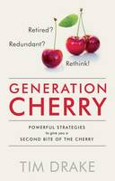 Generation Cherry: Retired? Redundant? Rethink! Powerful Strategies to Give You a Second Bite of the Cherry