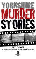 Yorkshire Murder Stories: A Collection of Solved and Unsolved Murders (Paperback)