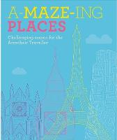 A-Maze-ing Places: Challenging Mazes for the Daydreaming Traveller (Hardback)
