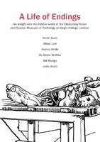 A Life of Endings: An Insight into the Hidden World of the Dissecting Room and Gordon Museum of Pathology at King's College London 2015 (Paperback)