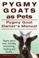 Pygmy Goats as Pets. Pygmy Goat Owners Manual. Pygmy Goats Care, Housing, Interacting, Feeding and Health. (Paperback)