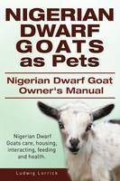 Nigerian Dwarf Goats as Pets. Nigerian Dwarf Goat Owners Manual. Nigerian Dwarf Goats Care, Housing, Interacting, Feeding and Health. (Paperback)