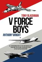 V Force Boys: All New Reminiscences by Air and Ground Crews operating the Vulcan, Victor and Valiant in the Cold War (Hardback)