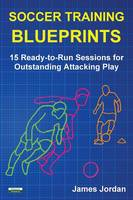 Soccer Training Blueprints: 15 Ready-To-Run Sessions for Outstanding Attacking Play (Paperback)