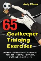 65 Goalkeeper Training Exercises: Modern Games-Based Soccer Drills for Shot Stopping, Footwork, Distribution, and More (Paperback)