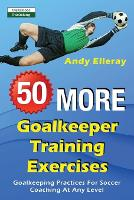 50 More Goalkeeper Training Exercises: Goalkeeping Practices For Soccer Coaching At Any Level (Paperback)