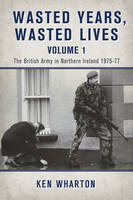 Wasted Years Wasted Lives, Volume 1: The British Army in Northern Ireland 1975-77 (Paperback)