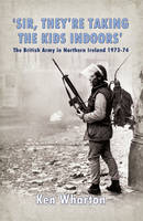 'Sir, They'Re Taking the Kids Indoors': The British Army in Northern Ireland 1973-74 (Paperback)
