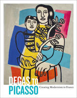 Degas to Picasso: Creating Modernism in France (Paperback)