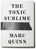 Marc Quinn - The Toxic Sublime (Paperback)