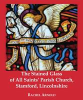 The Stained Glass of All Saints' Parish Church, Stamford, Lincolnshire