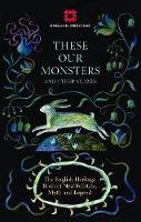 These Our Monsters and Other Stories: The English Heritage Book of New Folktale, Myth and Legend (Hardback)