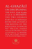 Al-Ghazali on Disciplining the Soul & on Breaking the Two Desires: Books XXII and XXIII of the Revival of the Religious Sciences - The Islamic Texts Society's al-Ghazali Series (Paperback)