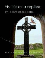 My Life as a Replica: St John's Cross, Iona (Paperback)