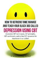 How to befriend tame manage and teach your black dog called depression using CBT 2016: Accessible CBT techniques, CBT principles, CBT worksheets, and online CBT resources for depression