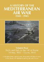 A History of the Mediterranean Air War, 1940-1945: Volume Four: Sicily and Italy to the fall of Rome 14 May, 1943 - 5 June, 1944 (Hardback)