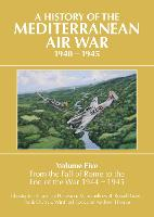 A History of the Mediterranean Air War, 1940-1945: Volume Five: From the fall of Rome to the end of the war 1944-1945 (Hardback)