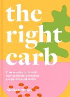 The Right Carb: How to enjoy carbs with over 50 simple, nutritious recipes for good health (Hardback)