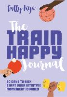 How to Train Happy journal: 30 days to kick start your intuitive movement journey (Paperback)