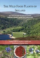 THE WILD FOOD PLANTS OF IRELAND: The complete guide to their recognition, foraging, cooking, history and conservation (Paperback)