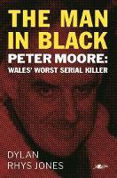 Man in Black, The - Peter Moore - Wales' Worst Serial Killer