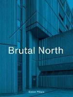 Brutal North: Post-War Modernist Architecture in the North of England (Hardback)