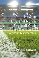 How to Buy and Run a Football Club: The Fans' Guide to Community Ownership (Paperback)