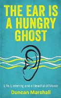 The Ear Is A Hungry Ghost: Life, Listening and a Headful of Music (Paperback)