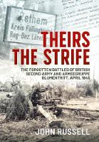 Theirs the Strife: The Forgotten Battles of British Second Army and Armeegruppe Blumentritt, April 1945 (Hardback)