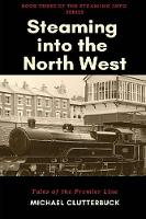 Steaming into the North West: Tales of the Premier Line - Steaming Into 3 (Paperback)