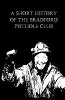 A Short History of the Bradford Pothole Club (Hardback)