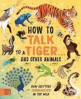 How to Talk to a Tiger... and other animals: How Critters Communicate in the Wild (Hardback)