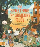 Do Something for Someone Else: Meet 12 Real-life Children Spreading Kindness with Simple Acts of Everyday Activism - Changemakers (Hardback)
