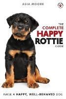 The Complete Happy Rottie Guide: The A-Z Manual for New and Experienced Owners (Paperback)
