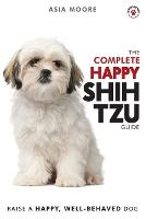 The Complete Happy Shih Tzu Guide: The A-Z Shih Tzu Manual for New and Experienced Owners (Paperback)