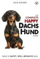 The Complete Happy Dachshund Guide: The A-Z Dachshund Manual for New and Experienced Owners (Paperback)