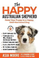 The Happy Australian Shepherd: Raise Your Puppy to a Happy, Well-Mannered Dog (Paperback)