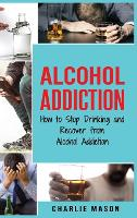 Alcohol Addiction: How to Stop Drinking and Recover from Alcohol Addiction (Hardback)