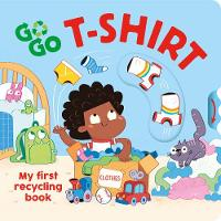 Go, Go, T-Shirt: My first recycling book - Go Go Eco! (Board book)