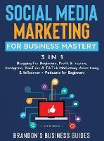 Social Media Marketing for Business Mastery (3 in 1): Blogging For Beginners, Profit& Income, Instagram, YouTube& TikTok Marketing, Advertising& Influencer+ Podcasts for Beginners (Hardback)
