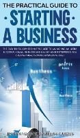 The Practical Guide to Starting a Business The Easy to Follow Beginners Guide to Launching an Ultra Successful Small Business and Making Your Entrepreneurial Dreams a Reality (Small Business Guides)