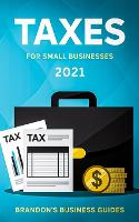 Taxes For Small Businesses 2021: The Blueprint to Understanding Taxes for Your LLC, Sole Proprietorship, Startup and Essential Strategies and Tips to Reduce Your Taxes Legally (Paperback)