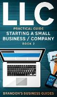 LLC Practical Guide (Starting a Small Business / Company Book 2): The Practical Guide To Starting, Forming, Converting & Taxes For Limited Liability Companies (Hardback)