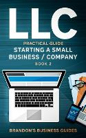 LLC Practical Guide (Starting a Small Business / Company Book 2): The Practical Guide To Starting, Forming, Converting & Taxes For Limited Liability Companies (Paperback)